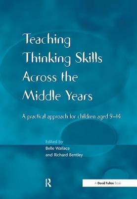 Teaching Thinking Skills Across the Middle Years: A Practical Approach for Children Aged 9-14 - Wallace, Belle (Editor)