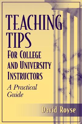 Teaching Tips for College and University Instructors: A Practical Guide - Royse, David D