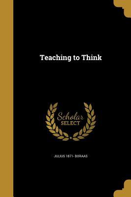 Teaching to Think - Boraas, Julius 1871-
