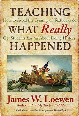 Teaching What Really Happened: How to Avoid the Tyranny of Textbooks and Get Students Excited about Doing History - Loewen, James W