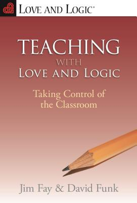 Teaching with Love and Logic: Taking Control of the Classroom - Fay, Jim (Preface by), and Funk, David