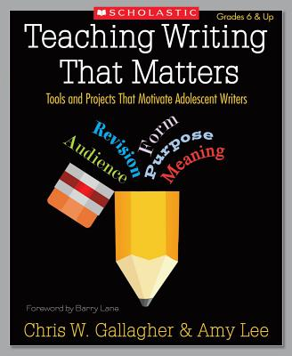 Teaching Writing That Matters: Tools and Projects That Motivate Adolescent Writers - Gallagher, Chris, and Lee, Amy