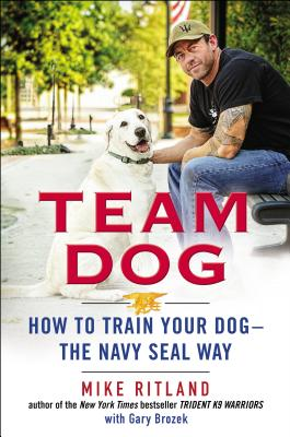 Team Dog: How to Train Your Dog--The Navy Seal Way - Ritland, Mike, and Brozek, Gary