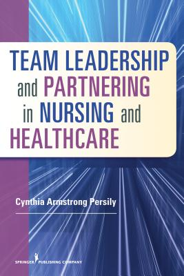 Team Leadership and Partnering in Nursing and Healthcare - Persily, Cynthia Armstrong