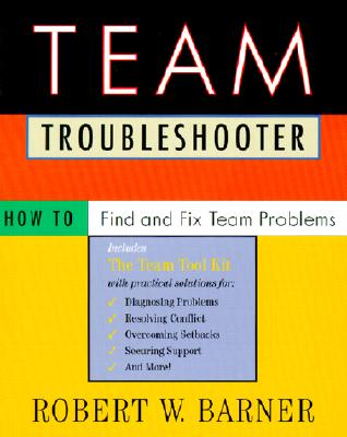 Team Troubleshooter: How to Find and Fix Team Problems - Barner, Robert W, Dr.