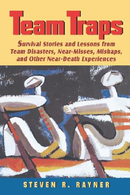 Teams Traps: Survival Stories and Lessons from Team Disasters, Near- Misses, Mishaps, and Other Near-Death Experiences - Rayner, Stephen R, and Rayner, Steven R