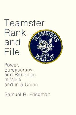 Teamster Rank and File: Power, Bureaucracy, and Rebellion at Work and in a Union - Friedman, Samuel, Professor