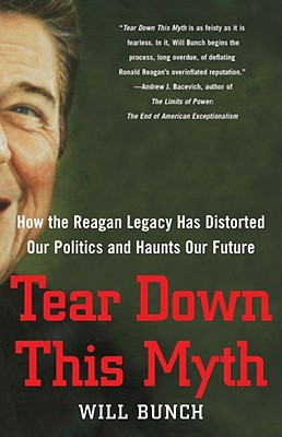 Tear Down This Myth: How the Reagan Legacy Has Distorted Our Politics and Haunts Our Future - Bunch, Will