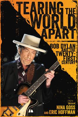 Tearing the World Apart: Bob Dylan and the Twenty-First Century - Goss, Nina (Editor), and Hoffman, Eric (Editor)