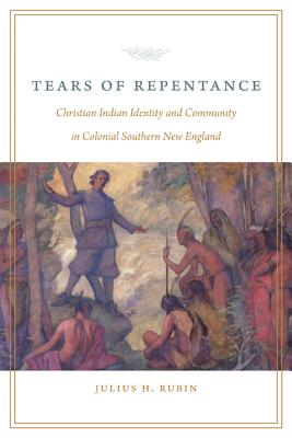 Tears of Repentance: Christian Indian Identity and Community in Colonial Southern New England - Rubin, Julius H