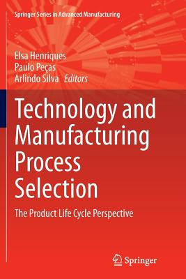 Technology and Manufacturing Process Selection: The Product Life Cycle Perspective - Henriques, Elsa (Editor)