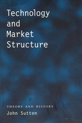 Technology and Market Structure: Theory and History - Sutton, John