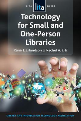 Technology for Small and One-Person Libraries: A Lita Guide - Erlandson, Rene J, and Erb, Rachel a