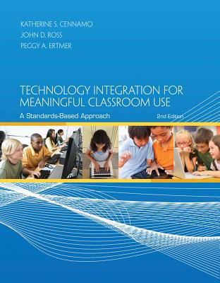 Technology Integration for Meaningful Classroom Use: A Standards-Based Approach - Cennamo, Katherine, and Ross, John, Sir, and Ertmer, Peggy A