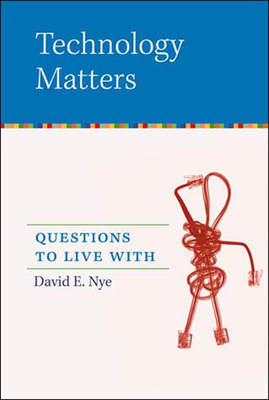 Technology Matters: Questions to Live with - Nye, David E, Professor