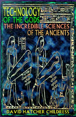 Technology of the Gods: The Incredible Sciences of the Ancients - Childress, David Hatcher