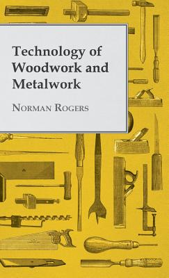 Technology of Woodwork and Metalwork - Rogers, Norman