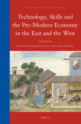 Technology, Skills and the Pre-Modern Economy in the East and the West - Prak, Maarten (Volume editor), and Zanden, Jan Luiten van (Volume editor)