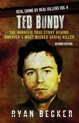 Ted Bundy: The Horrific True Story behind America's Most Wicked Serial Killer - Seven, True Crime, and Becker, Ryan