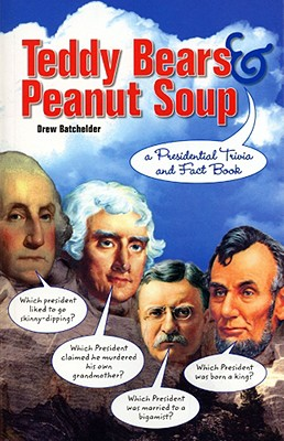 Teddy Bears & Peanut Soup: A Presidential Trivia and Fact Book - Batchelder, Drew