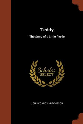 Teddy: The Story of a Little Pickle - Hutcheson, John Conroy