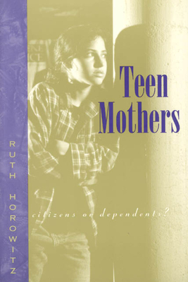 Teen Mothers--Citizens or Dependents? - Horowitz, Ruth, Professor
