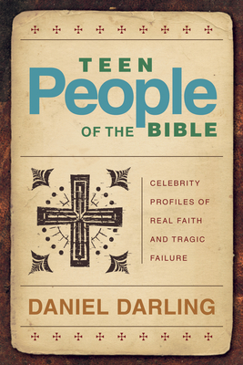 Teen People of the Bible: Celebrity Profiles of Real Faith and Tragic Failure - Darling, Daniel