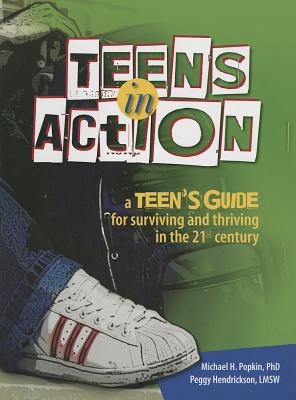 Teens in Action: A Teen's Guide for Surviving and Thriving in the 21st Century - Popkin, Michael, Ph.D., and Hendrickson, Peggy