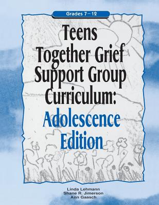 Teens Together Grief Support Group Curriculum: Grades 7-12 - Lehmann, Linda, and Jimerson, Shane R., and Gaasch, Ann