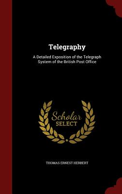 Telegraphy: A Detailed Exposition of the Telegraph System of the British Post Office - Herbert, Thomas Ernest