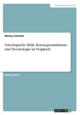 Teleologische Ethik. Konsequentialismus Und Deontologie Im Vergleich - Schmidt, Markus