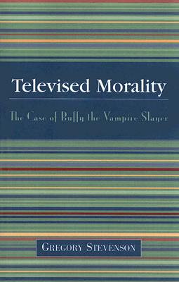 Televised Morality: The Case of Buffy the Vampire Slayer - Stevenson, Gregory