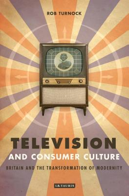 Television and Consumer Culture: Britain and the Transformation of Modernity - Turnock, Robert