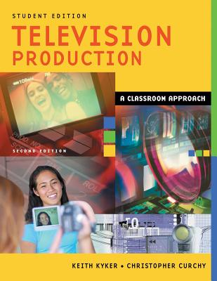 Television Production: A Classroom Approach - Kyker, Keith, and Curchy, Christopher