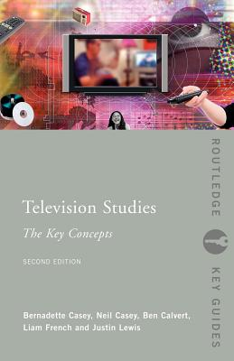 Television Studies: The Key Concepts - Casey, Bernadette, and Casey, Neil, and Calvert, Ben