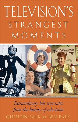 Television's Strangest Moments: Extraordinary But True Tales from the History of Television - Falk, Quentin, and Falk, Ben
