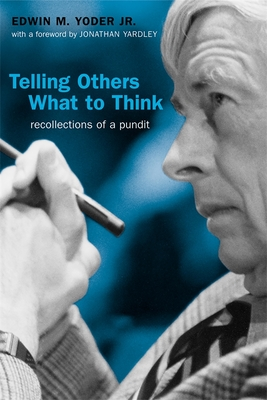 Telling Others What to Think: Recollections of a Pundit - Yoder, Edwin M, and Yardley, Jonathan (Foreword by)