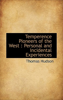 Temperence Pioneers of the West: Personal and Incidental Experiences - Hudson, Thomas