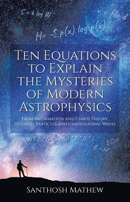 Ten Equations to Explain the Mysteries of Modern Astrophysics: From Information and Chaos Theory to Ghost Particles and Gravitational Waves - Mathew, Santhosh