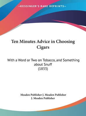 Ten Minutes Advice in Choosing Cigars: With a Word or Two on Tobacco, and Something about Snuff (1833) - J Meaden Publisher