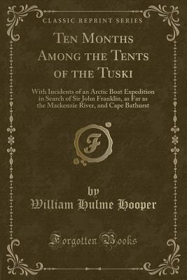 Ten Months Among the Tents of the Tuski: With Incidents of an Arctic Boat Expedition in Search of Sir John Franklin, as Far as the MacKenzie River, and Cape Bathurst (Classic Reprint) - Hooper, William Hulme