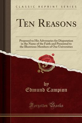 Ten Reasons: Proposed to His Adversaries for Disputation in the Name of the Faith and Presented to the Illustrious Members of Our Universities (Classic Reprint) - Campion, Edmund