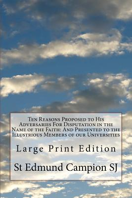 Ten Reasons Proposed to His Adversaries For Disputation in the Name of the Faith: And Presented to the Illustrious Members of our Universities: Large Print Edition - Campion Sj, St Edmund
