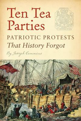 Ten Tea Parties: Patriotic Protests That History Forgot - Cummins, Joseph