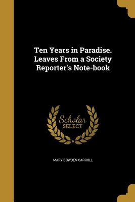 Ten Years in Paradise. Leaves from a Society Reporter's Note-Book - Carroll, Mary Bowden
