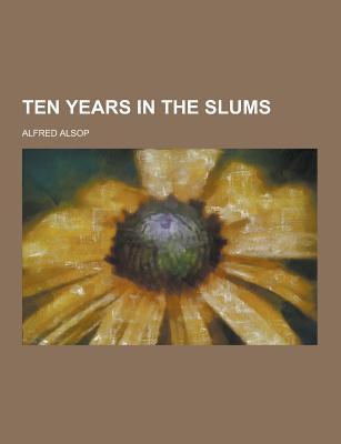 Ten Years in the Slums - Alsop, Alfred
