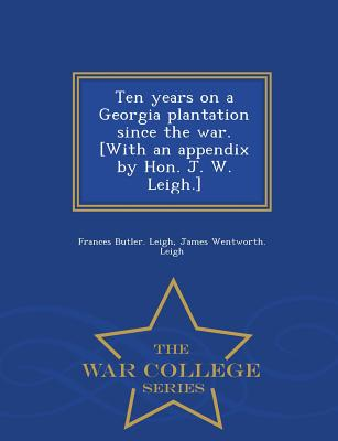 Ten Years on a Georgia Plantation Since the War. [With an Appendix by Hon. J. W. Leigh.] - War College Series - Leigh, Frances Butler, and Leigh, James Wentworth