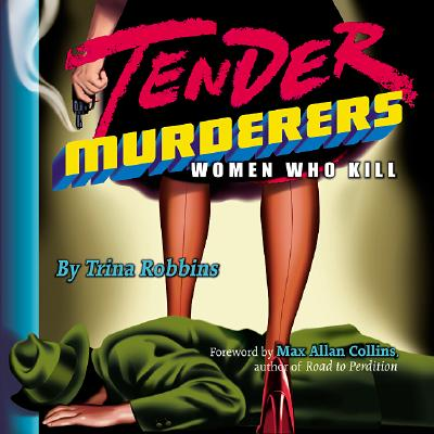 Tender Murderers: Women Who Kill - Robbins, Trina, and Collins, Max Allan (Foreword by)
