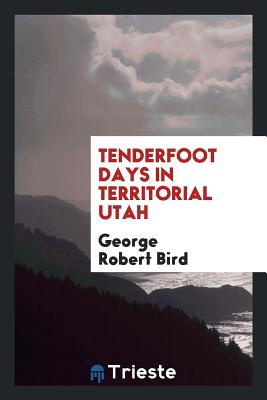Tenderfoot Days in Territorial Utah - Bird, George Robert