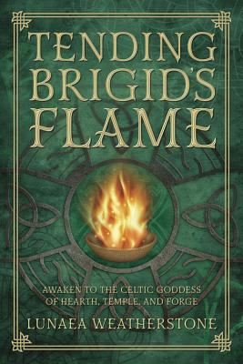 Tending Brigid's Flame: Awaken to the Celtic Goddess of Hearth, Temple, and Forge - Weatherstone, Lunaea